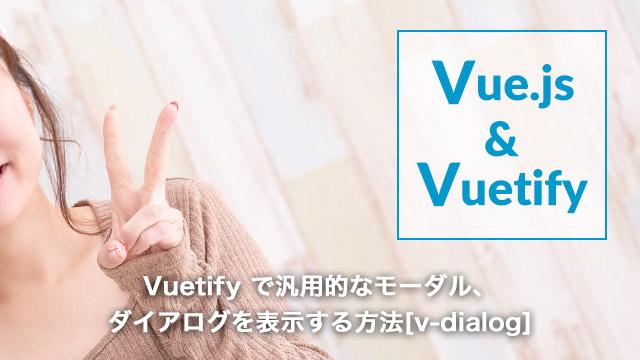 [Vue.js]Vuetify で汎用的なモーダル、ダイアログを表示する方法[v-dialog]