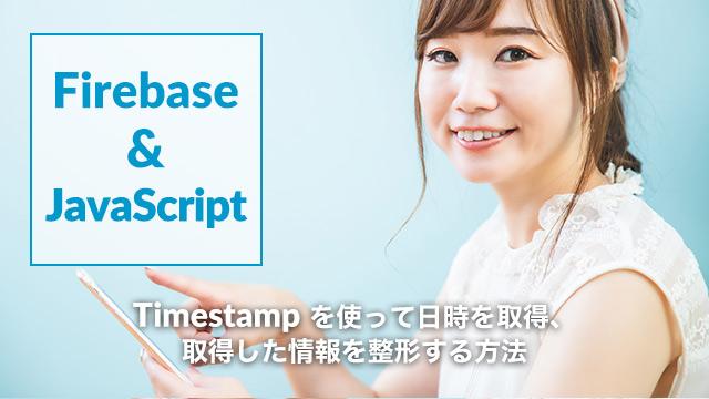 [Firebase]Timestamp()を使って日時を取得、取得した情報を整形する方法[Cloud Firestore]