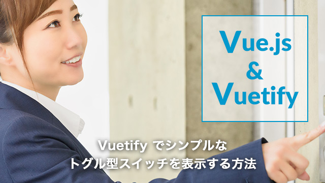 [Vue.js]Vuetifyでシンプルなトグル型スイッチを表示する方法[v-switch]