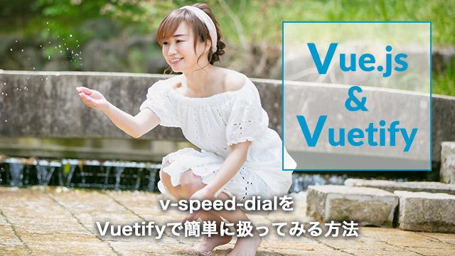 [Vue.js] v-speed-dial を Vuetify で簡単に使ってみる方法[v-speed-dial]