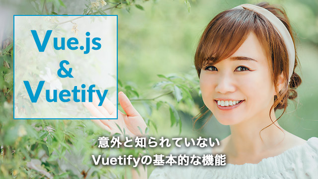 [Vuetify]意外と知られていないVuetifyの基本的な機能[Vue.js]