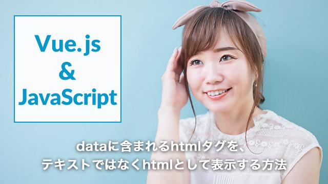 [Vue.js]dataに含まれるhtmlタグを、テキストではなくhtmlとして表示する方法[v-html]