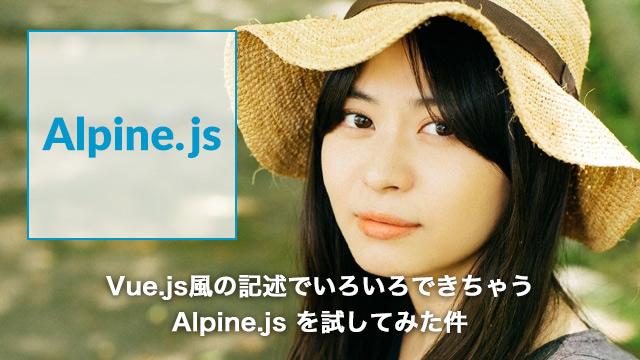Vue.js風の記述でいろいろできちゃうAlpine.js (アルパインジェイエス)を試してみた件[Alpine.js]