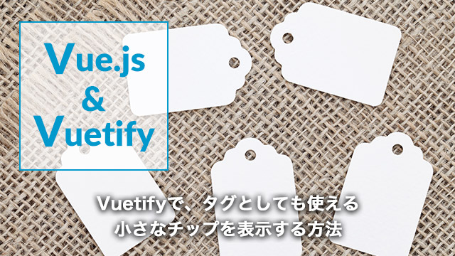 [Vue.js]Vuetifyで、タグとしても使える小さなチップを表示する方法[v-chip]
