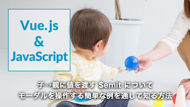 [Vue.js]子→親に値を渡す $emit について、モーダルを操作する簡単な例を通して知る方法[$emit]